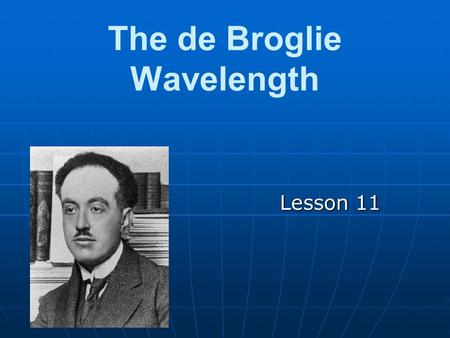 The de Broglie Wavelength Lesson 11. Review Remember that it has been proven that waves can occasionally act as particles. (ie: photons are particles.