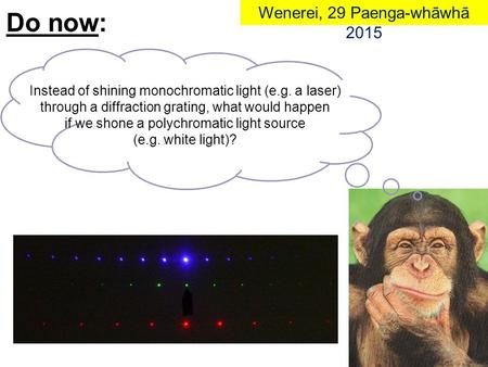Instead of shining monochromatic light (e.g. a laser) through a diffraction grating, what would happen if we shone a polychromatic light source (e.g. white.