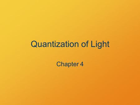 Quantization of Light Chapter 4. Chapter 4 Homework 4.9, 4.15, 4.23, 4.31 Due Monday 2/24.