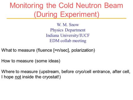 W. M. Snow Physics Department Indiana University/IUCF EDM collab meeting Monitoring the Cold Neutron Beam (During Experiment) What to measure (fluence.