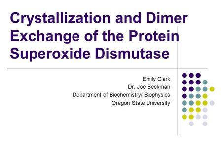 Crystallization and Dimer Exchange of the Protein Superoxide Dismutase Emily Clark Dr. Joe Beckman Department of Biochemistry/ Biophysics Oregon State.