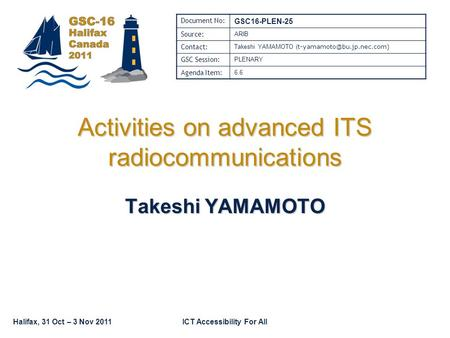 Halifax, 31 Oct – 3 Nov 2011ICT Accessibility For All Activities on advanced ITS radiocommunications Takeshi YAMAMOTO Document No: GSC16-PLEN-25 Source: