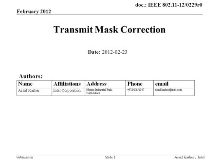Doc.: IEEE 802.11-12/0229r0 Submission February 2012 Assaf Kasher, IntelSlide 1 Transmit Mask Correction Date: 2012-02-23 Authors: