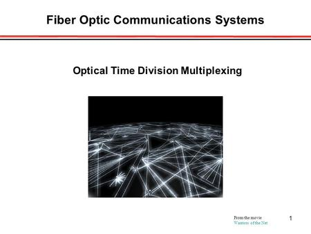 1 Fiber Optic Communications Systems From the movie Warriors of the Net Optical Time Division Multiplexing.