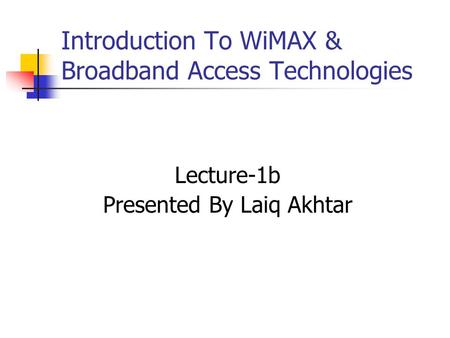 Lecture-1b Presented By Laiq Akhtar Introduction To WiMAX & Broadband Access Technologies.