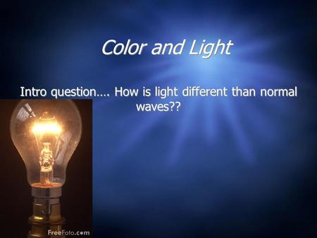Color and Light Intro question…. How is light different than normal waves??
