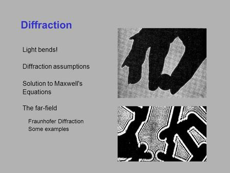Diffraction Light bends! Diffraction assumptions Solution to Maxwell's Equations The far-field Fraunhofer Diffraction Some examples.