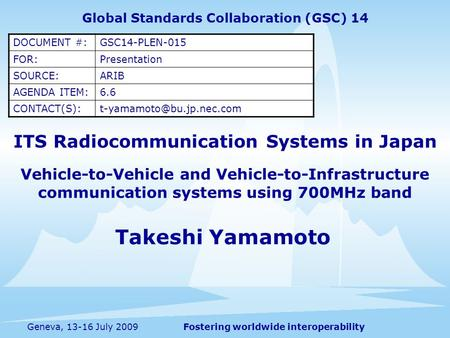Fostering worldwide interoperabilityGeneva, 13-16 July 2009 ITS Radiocommunication Systems in Japan Vehicle-to-Vehicle and Vehicle-to-Infrastructure communication.