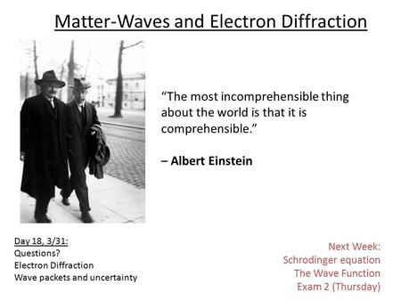 "Matter-Waves and Electron Diffraction ""The most incomprehensible thing about the world is that it is comprehensible."" – Albert Einstein Day 18, 3/31: Questions?"