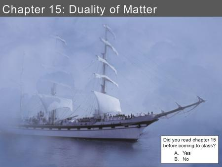 Chapter 15: Duality of Matter Did you read chapter 15 before coming to class? A.Yes B.No.
