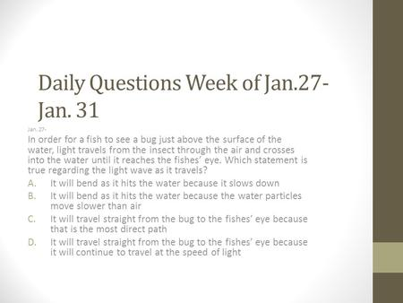 Daily Questions Week of Jan.27- Jan. 31 Jan. 27- In order for a fish to see a bug just above the surface of the water, light travels from the insect through.