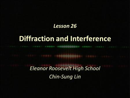 Lesson 26 Diffraction and Interference Eleanor Roosevelt High School Chin-Sung Lin.