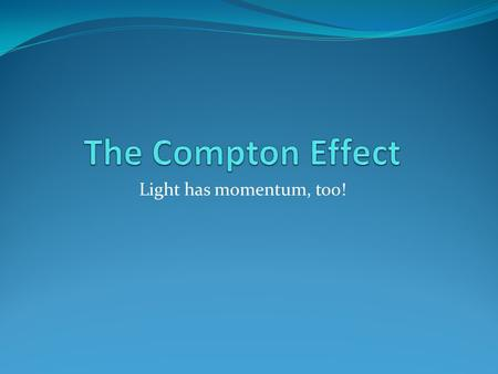Light has momentum, too!. The Compton Effect Discovered in 1923 by Arthur Compton Pointed x-rays at metal atoms X-rays are high frequency, high energy.