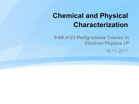 Chemical and Physical Characterization S-69.4123 Postgraduate Course in Electron Physics I P 16.11.2011.