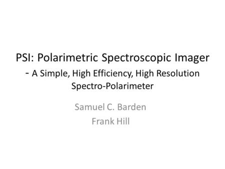 PSI: Polarimetric Spectroscopic Imager - A Simple, High Efficiency, High Resolution Spectro-­Polarimeter Samuel C. Barden Frank Hill.
