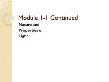 Module 1-1 Continued Nature and Properties of Light.