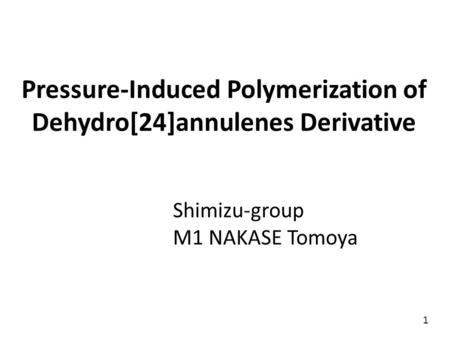 Pressure-Induced Polymerization of Dehydro[24]annulenes Derivative Shimizu-group M1 NAKASE Tomoya 1.