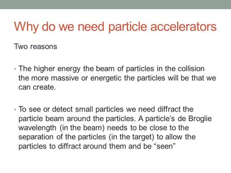 Why do we need particle accelerators Two reasons The higher energy the beam of particles in the collision the more massive or energetic the particles will.