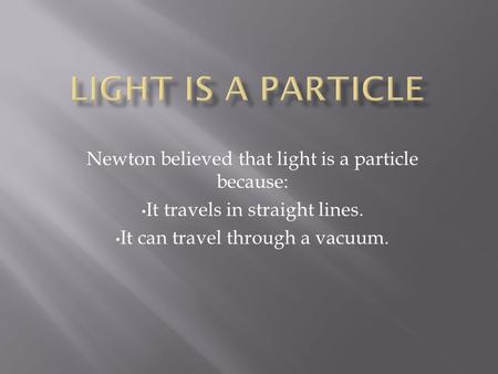 Newton believed that light is a particle because: It travels in straight lines. It can travel through a vacuum.