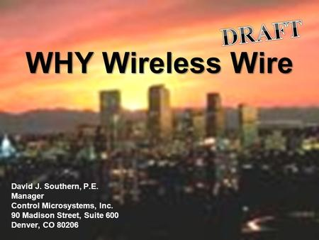 Mile High Industrial and Automation Conference WHY Wireless Wire David J. Southern, P.E. Manager Control Microsystems, Inc. 90 Madison Street, Suite 600.