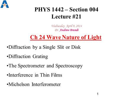 PHYS 1442 – Section 004 Lecture #21 Wednesday April 9, 2014 Dr. Andrew Brandt Ch 24 Wave Nature of Light Diffraction by a Single Slit or Disk Diffraction.