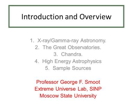 Introduction and Overview 1.X-ray/Gamma-ray Astronomy. 2.The Great Observatories. 3.Chandra. 4.High Energy Astrophysics 5.Sample Sources Professor George.