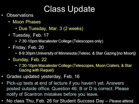 Class Update Observations Moon Phases Due Tuesday, Mar. 3 (2 weeks) Tuesday, Feb. 17 7:30-10pm Macalester College (Telescopes only) Friday, Feb. 20 8-9:30pm.