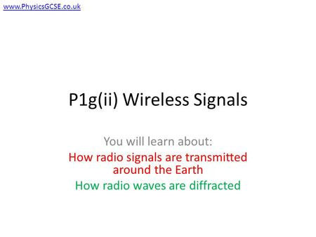 P1g(ii) Wireless Signals You will learn about: How radio signals are transmitted around the Earth How radio waves are diffracted www.PhysicsGCSE.co.uk.