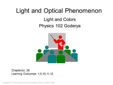 Copyright © 2008 Pearson Education, Inc., publishing as Pearson Addison-Wesley Light and Optical Phenomenon Light and Colors Physics 102 Goderya Chapter(s):
