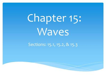 Chapter 15: Waves Sections: 15.1, 15.2, & 15.3.