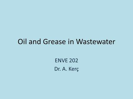 Oil and Grease in Wastewater ENVE 202 Dr. A. Kerç.