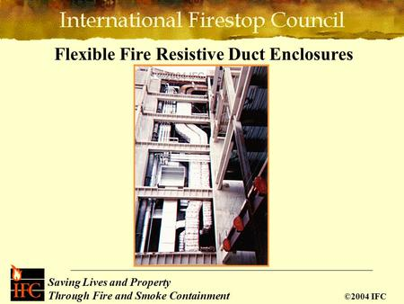 Saving Lives and Property Through Fire and Smoke Containment ©2004 IFC Flexible Fire Resistive Duct Enclosures.