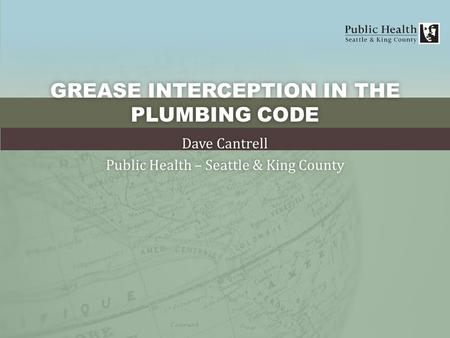 GREASE INTERCEPTION IN THE PLUMBING CODE Dave CantrellDave Cantrell Public Health – Seattle & King CountyPublic Health – Seattle & King County.