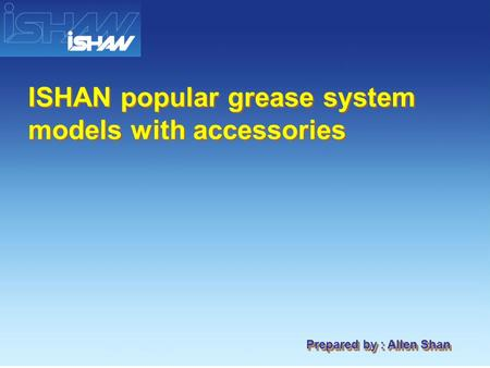 Prepared by : Allen Shan ISHAN popular grease system models with accessories.