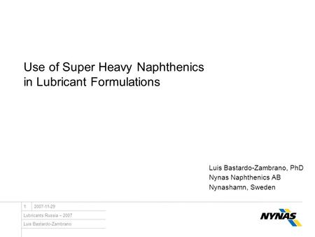 Luis Bastardo-Zambrano <strong>Lubricants</strong> Russia – 2007 12007-11-29 Use of Super Heavy Naphthenics in <strong>Lubricant</strong> Formulations Luis Bastardo-Zambrano, PhD Nynas.