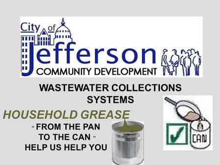 "WASTEWATER COLLECTIONS SYSTEMS HOUSEHOLD GREASE "" FROM THE PAN TO THE CAN "" HELP US HELP YOU."