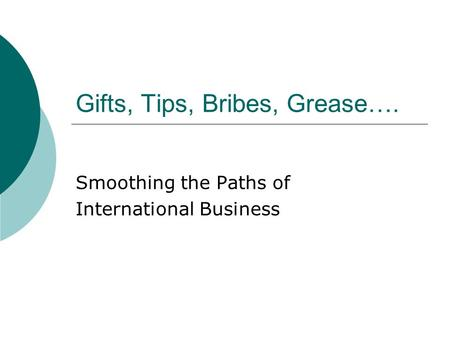 Gifts, Tips, Bribes, Grease…. Smoothing the Paths of International Business.