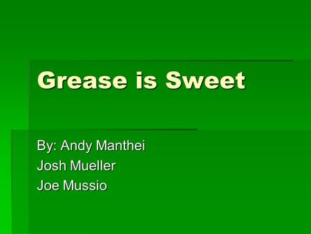 Grease is Sweet By: Andy Manthei Josh Mueller Joe Mussio.