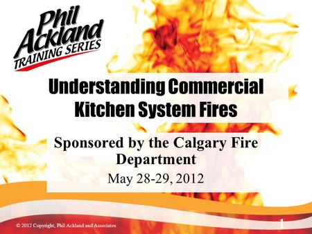 © 2012 Copyright, Phil Ackland and Associates Understanding Commercial Kitchen System Fires Sponsored by the Calgary Fire Department May 28-29, 2012 1.