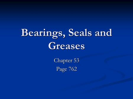 Bearings, Seals and <strong>Greases</strong> Chapter 53 Page 762. Bearings Bearings.