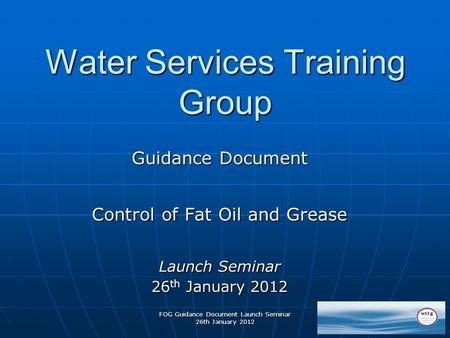 FOG Guidance Document Launch Seminar 26th January 2012 Water Services Training Group Guidance Document Control of Fat Oil and Grease Launch Seminar 26.