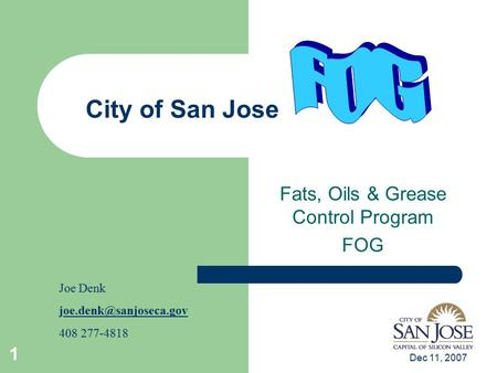 Dec 11, 2007 1 City of San Jose Fats, Oils & Grease Control Program FOG Joe Denk 408 277-4818.