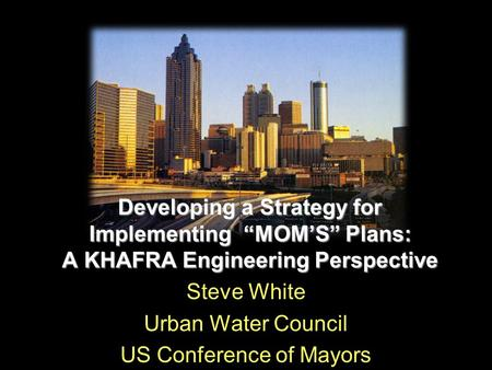 "Developing a Strategy for Implementing ""MOM'S"" Plans: A KHAFRA Engineering Perspective Steve White Urban Water Council US Conference of Mayors."