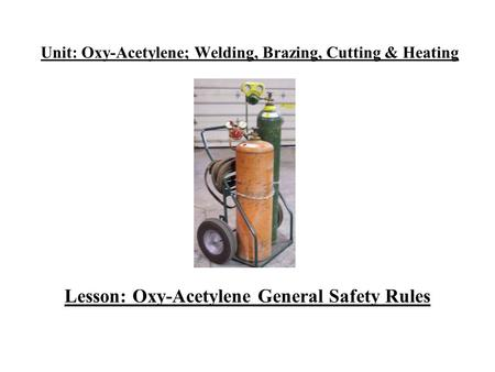 Unit: Oxy-Acetylene; Welding, Brazing, Cutting & Heating Lesson: Oxy-Acetylene General Safety Rules.