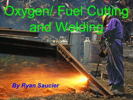 Oxygen/ Fuel Cutting and Welding By Ryan Saucier.