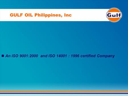 GULF OIL Philippines, Inc An ISO 9001:2000 and ISO 14001 : 1996 certified Company.