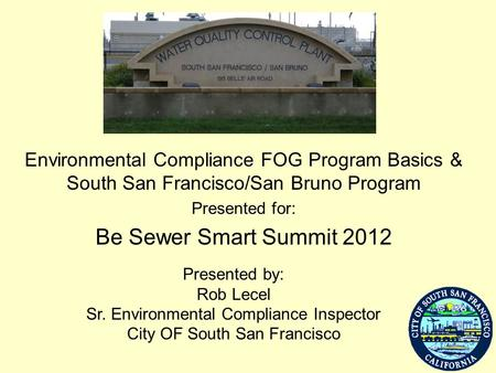 Environmental Compliance FOG Program Basics & South San Francisco/San Bruno Program Presented for: Be Sewer Smart Summit 2012 Presented by: Rob Lecel Sr.