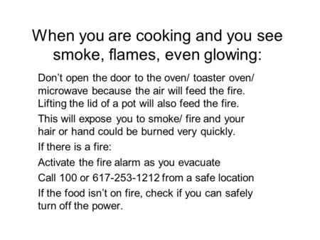 When you are cooking and you see smoke, flames, even glowing: Don't open the door to the oven/ toaster oven/ microwave because the air will feed the fire.