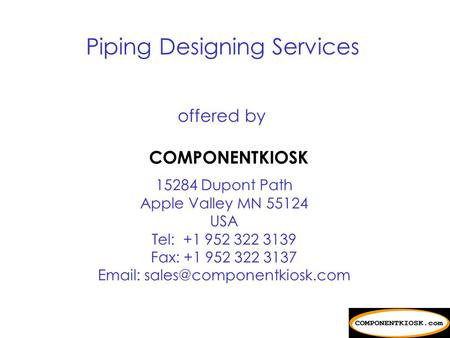 offered by COMPONENTKIOSK 15284 Dupont Path Apple Valley MN 55124 USA Tel: +1 952 322 3139 Fax: +1 952 322 3137   Piping.