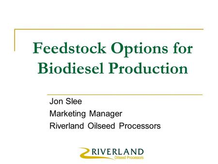 Feedstock Options for Biodiesel Production Jon Slee Marketing Manager Riverland Oilseed Processors.